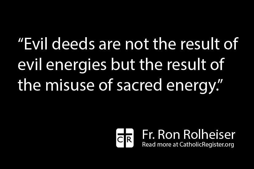 Fr. Ron Rolheiser writes that evil does not come from an anti-Christ, but from the misuse of sacred energy.