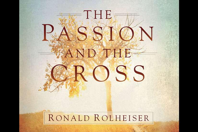 The Passion and the Cross by Ronald Rolheiser (Franciscan Media, 128 pages, paperback, $13.46).