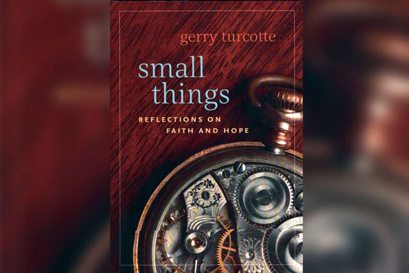 Small Things: Reflections on Faith and Hope by Gerry Turcotte (Novalis, paperback, 128 pages, $14.95).