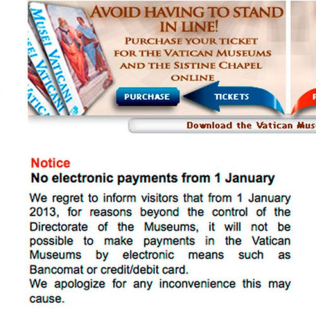 A notice on the Vatican Museums' website informs patrons that they will be unable to pay using credit and debit cards beginning Jan. 1. The Vatican's point of sale agreement was terminated amid unofficial reports of regulatory concerns by Italian financ ial authorities. The Vatican said the no-plastic policy was expected to be short-lived.