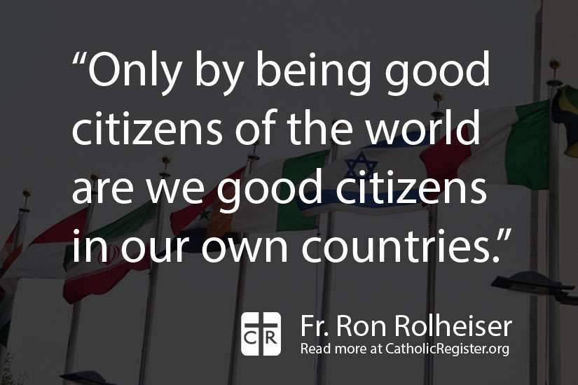 Fr. Ron Rolheiser writes that we should look beyond ourselves or our own communities and be good citizens of the world.