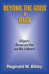 Beyond the Gods and Back, Religion's Demise and Rise and Why it Matters by Reginald W. Bibby (Project Canada Books, 256 pages, softcover, $24.95).