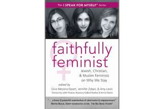 """Faithfully Feminist"" a soon-to-be-released book from White Cloud Press contains essays by 45 women — Christian, Jewish and Muslim — on the conflict within their own lives between their feminism and their religion."